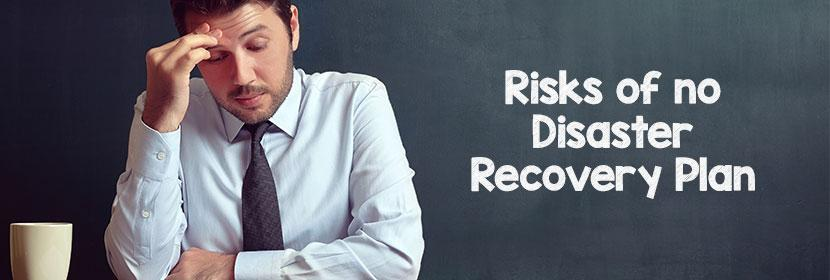 No Disaster Recovery Plan? You Are Taking These 5 Serious Risks